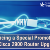 Don't Forget: We're Offering a Special Promotion for the Cisco 2900 Router Upgrade