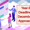 Don't Forget, Year-End Deadlines for December are Approaching!
