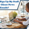 How Do I Sign Up My Staff to Receive Client News and Alert Emails?