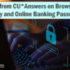 A Note from CU*Answers on Browser Security and Online Banking Passwords