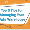 Top 5 Tips for Managing Your Data Warehouse