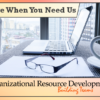 We're Here When You Need Us – Organizational Resource Development